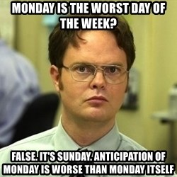 Dwight Schrute - Monday is the Worst Day of the Week? False. It's Sunday. Anticipation of Monday is Worse than Monday itself