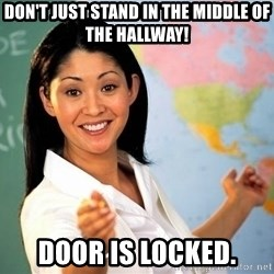 Unhelpful High School Teacher - Don't just stand in the middle of the hallway! Door is locked.