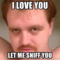 Friendly creepy guy - i love you let me sniff you
