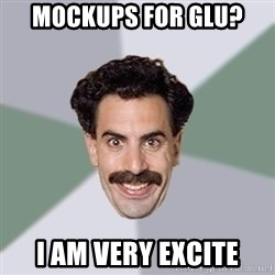 Advice Borat - mockups for glu? I am very excite