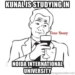 truestoryxd - KUNAL IS STUDYING IN NOIDA INTERNATIONAL UNIVERSITY