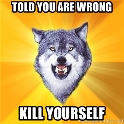 Courage Wolf - Told you are wrong kill yourself