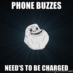 Forever Alone - phone buzzes  need's to be charged