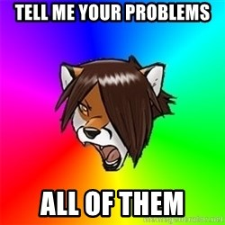 Advice Furry - TELL ME YOUR PROBLEMS ALL OF THEM