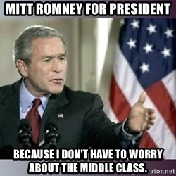 George W Bush - Mitt Romney for president because I don't have to worry about the middle class.