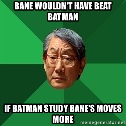 High Expectations Asian Father - bane wouldn't have beat batman if batman study bane's moves more
