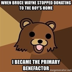 Pedobear - when bruce wayne stopped donating to the boy's home i became the primary benefactor