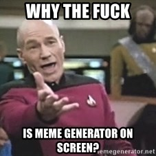 Picard Wtf - why the fuck is meme generator on screen?