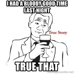 truestoryxd - I HAD A BLOODY GOOD TIME LAST NIGHT TRUE THAT