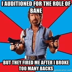 Chuck Norris  - i auditioned for the role of bane but they fired me after i broke too many backs