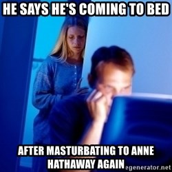 Internet Husband - he says he's coming to bed after masturbating to anne hathaway again