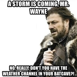 Prepare yourself - a storm is coming, mr. wayne no, really, don't you have the weather channel in your batcave?!