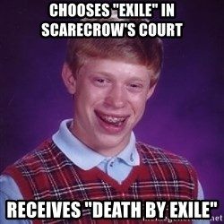 """Bad Luck Brian - chooses """"exile"""" in scarecrow's court receives """"death by exile"""""""