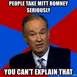 Bill O'Reilly Proves God - people take mitt romney seriously You can't explain that