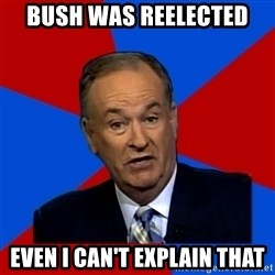 Bill O'Reilly Proves God - Bush was reelected Even I can't explain that