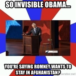 Invisible Obama - So invisible obama... You're saying romney wants to stay in afghanistan?