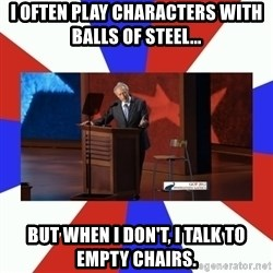 Invisible Obama - I often play characters with balls of steel... but when i don't, i talk to empty chairs.