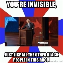 Invisible Obama - You're invisible,  just like all the other black people in this room