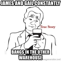 truestoryxd - JAMES AND GAIL CONSTANTLY  BANGS IN THE OTHER WAREHOUSE