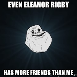 Forever Alone - even Eleanor Rigby has more friends than me