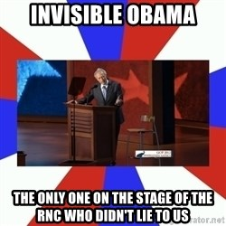 Invisible Obama - invisible obama the only one on the stage of the rnc who didn't lie to us