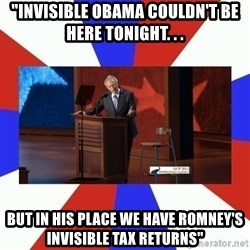 """Invisible Obama - """"invisible obama couldn't be here tonight. . . but in his place we have romney's invisible tax returns"""""""