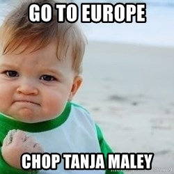 fist pump baby - Go to EUROPe CHOP TANJA MALEY