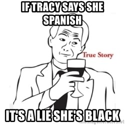 truestoryxd - IF TRACY SAYS SHE SPANISH  IT'S A LIE SHE'S BLACK