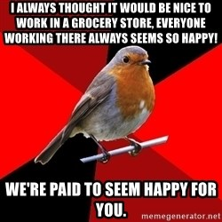 Retail Robin - I always thought it would be nice to work in a grocery store, everyone working there always seems so happy! We're Paid to seem happy for you.