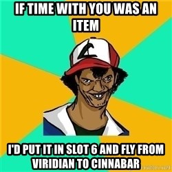 Dat Ash - if time with you was an item i'd put it in slot 6 and fly from viridian to cinnabar