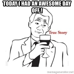 truestoryxd - TODAY I HAD AN AWESOME DAY OFF !