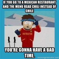 you're gonna have a bad time guy - If you go to a mexican restaurant and the menu read chili instead of chile you're gonna have a bad time.