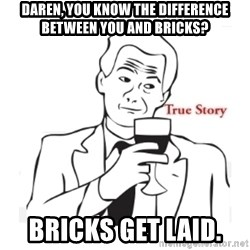 truestoryxd - DAREN, YOU KNOW THE DIFFERENCE BETWEEN YOU AND BRICKS? BRICKS GET LAID.