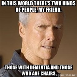 Clint Eastwood - In this world there's two kinds of people, my friend. Those with Dementia and Those who are chairs
