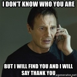 I don't know who you are... - I don't know who you are but i will find you and i will say thank you