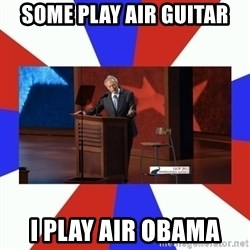 Invisible Obama - Some play Air guitar I play air Obama