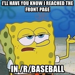 I'll have you know Spongebob - I'll Have you know I reached the front Page in /r/Baseball