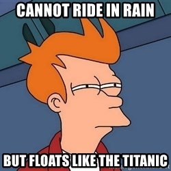 Futurama Fry - cannot ride in rain but floats like the titanic