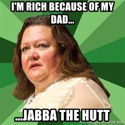 Dumb Whore Gina Rinehart - I'm rich because of my dad... ...JABBA THE HUTT