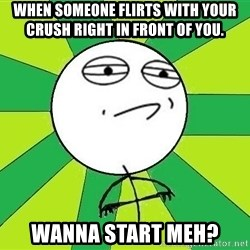 Challenge Accepted 2 - WHEN SOMEONE FLIRTS WITH YOUR CRUSH RIGHT IN FRONT OF YOU.  WANNA START MEH?
