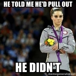 unimpressed McKayla Maroney 2 - HE TOLD ME HE'D PULL OUT HE DIDN'T