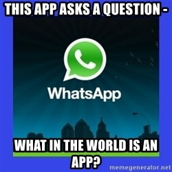 whatsapp - THIS APP ASKS A QUESTION - WHAT IN THE WORLD IS AN APP?