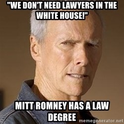 """Clint Eastwood - """"We don't need lawyers in the white house!"""" Mitt romney has a law degree"""