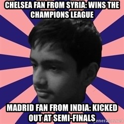Los Moustachos - I would love to become X - chelsea fan from syria: wins the champions league madrid fan from india: kicked out at semi-finals