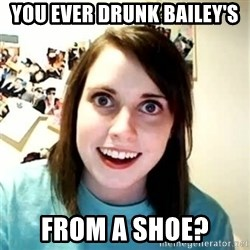 Overly Attached Girlfriend 2 - you ever drunk bailey's from a shoe?
