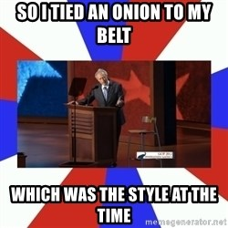 Invisible Obama - so i tied an onion to my belt which was the style at the time