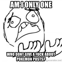 WHY SUFFERING GUY - am i only one who dont give a fuck about pokemon posts?
