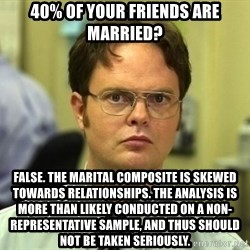 Dwight Schrute - 40% of your friends are married? False. the marital composite is skewed towards relationships. the analysis is more than likely conducted on a non-representative sample, and thus should not be taken seriously.