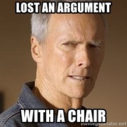 Clint Eastwood - Lost an argument with a chair