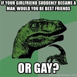 Philosoraptor - if your girlfriend suddenly became a man, would you be best friends or gay?